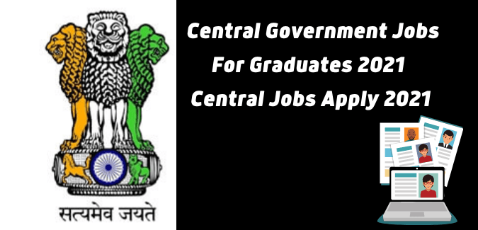 Central Government Jobs For Graduates 2021 | Central Jobs Apply 2021